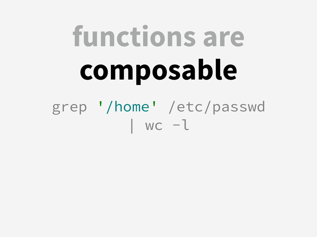 functions are composable grep '/home' /etc/pass...