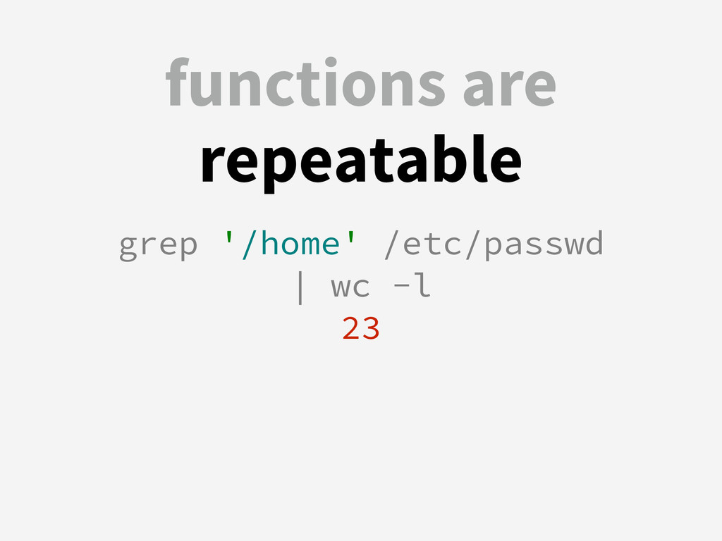 functions are repeatable grep '/home' /etc/pass...