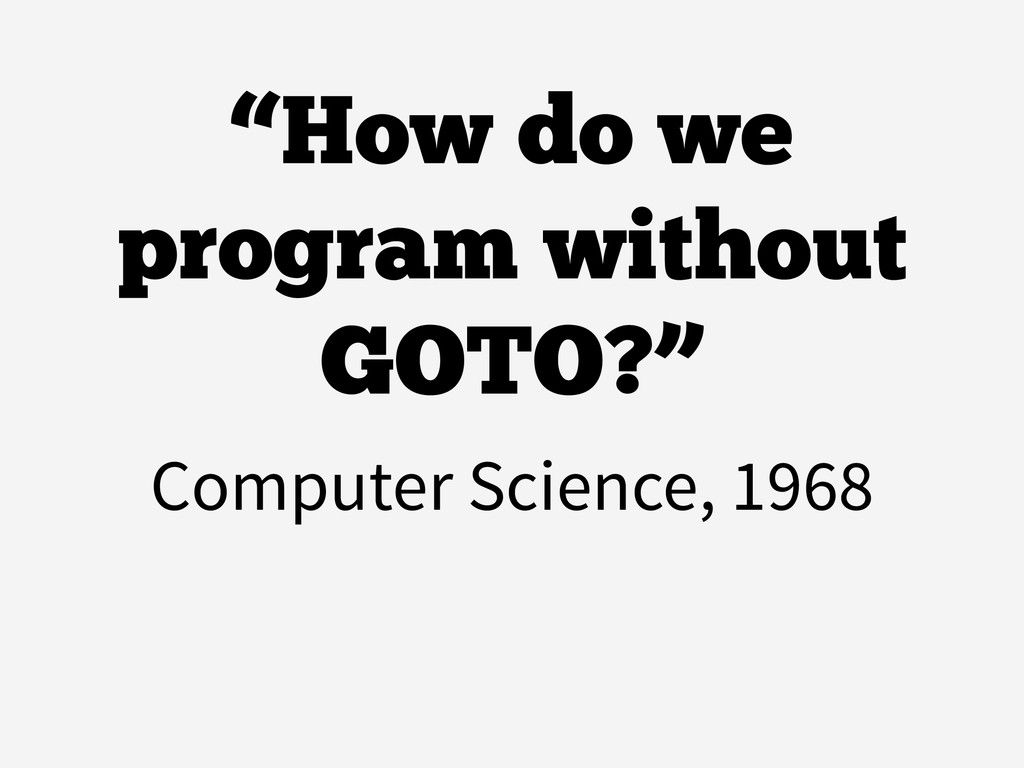 """""""How do we program without GOTO?"""" Computer Scie..."""