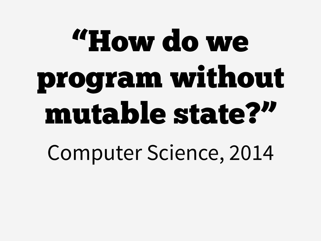 """""""How do we program without mutable state?"""" Comp..."""