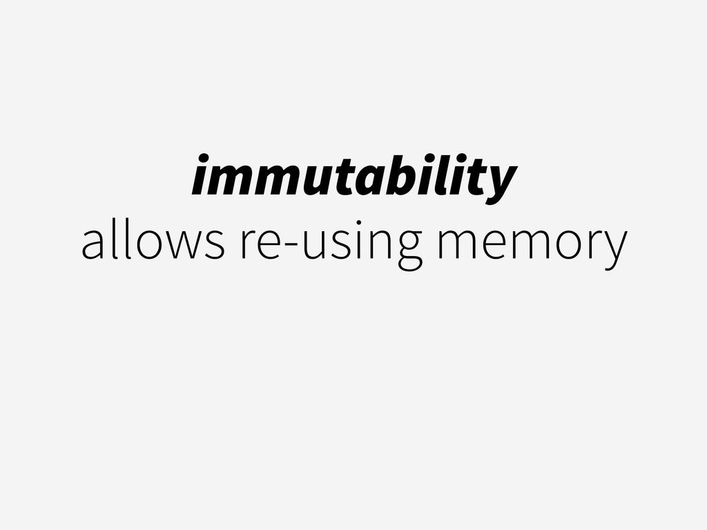 immutability  allows re-using memory
