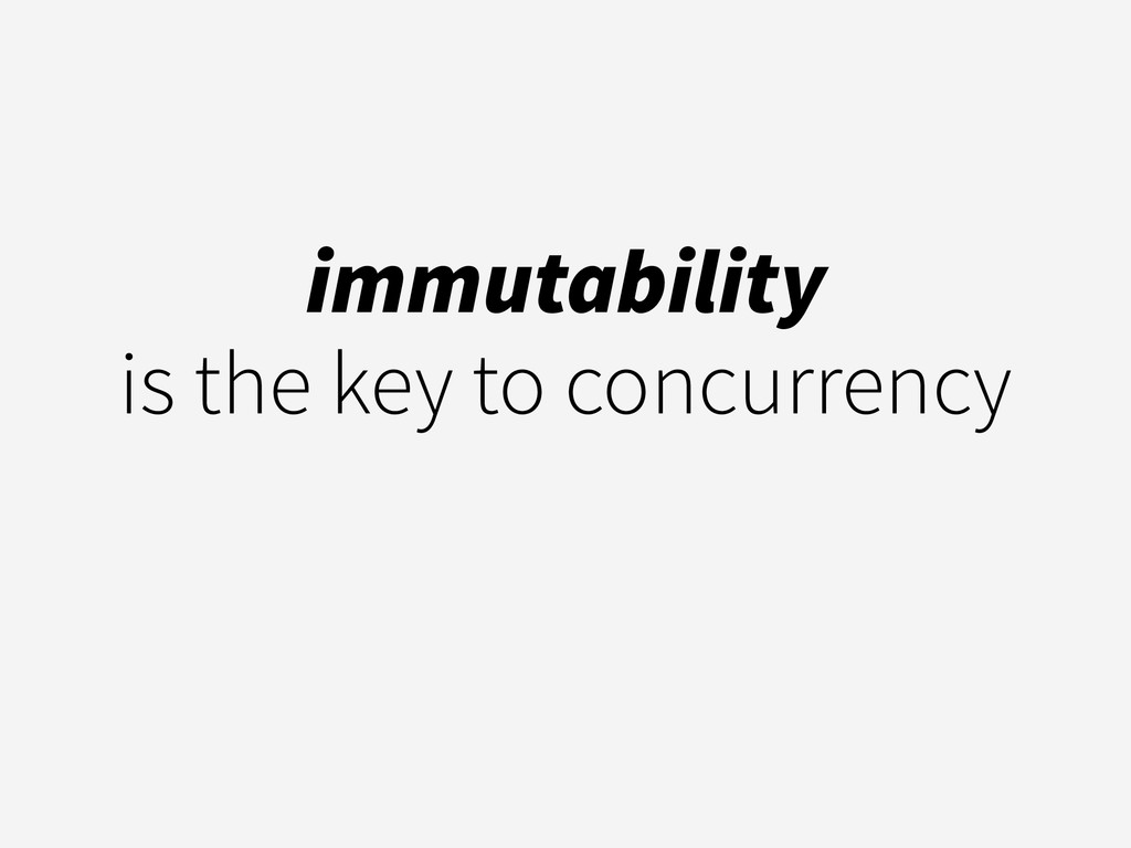 immutability  is the key to concurrency