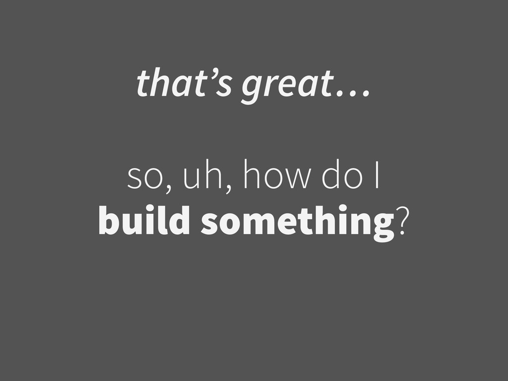 that's great… ! so, uh, how do I  build someth...