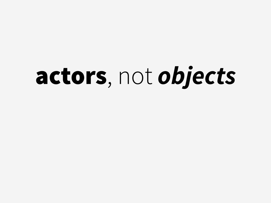 actors, not objects