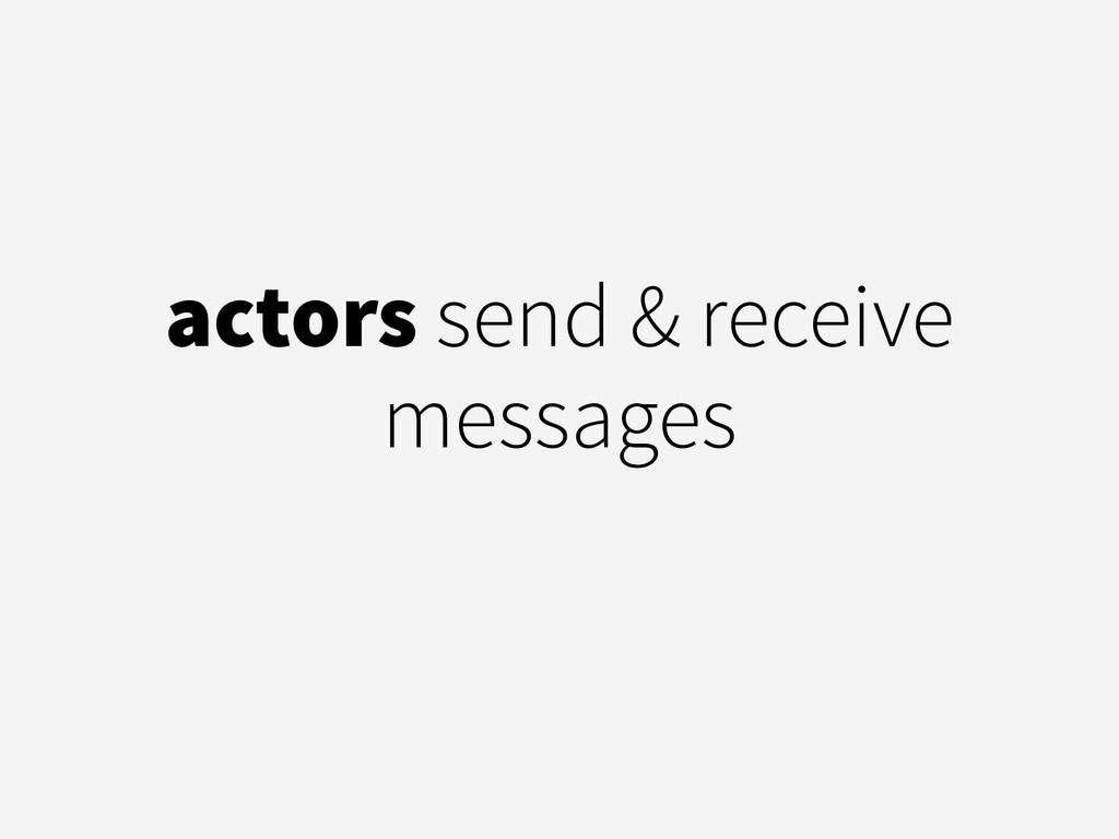 actors send & receive messages