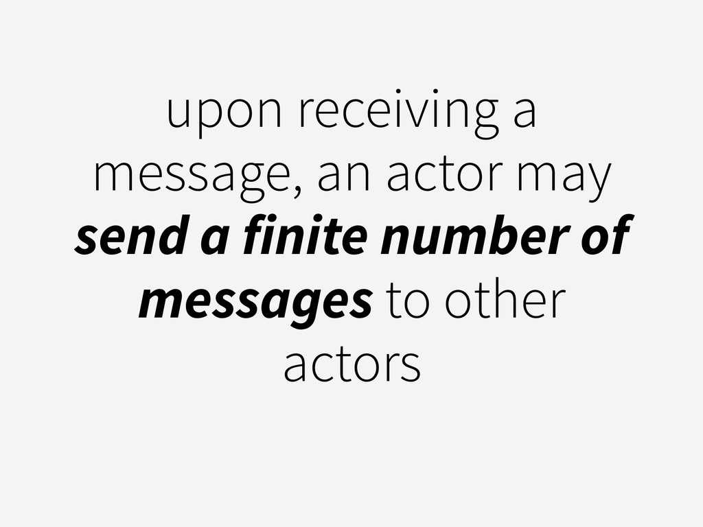 upon receiving a message, an actor may send a f...