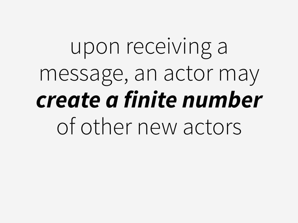 upon receiving a message, an actor may create a...