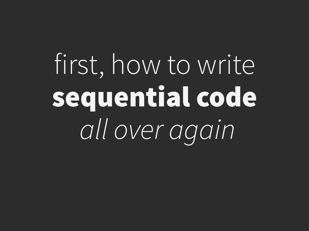 first, how to write sequential code all over a...