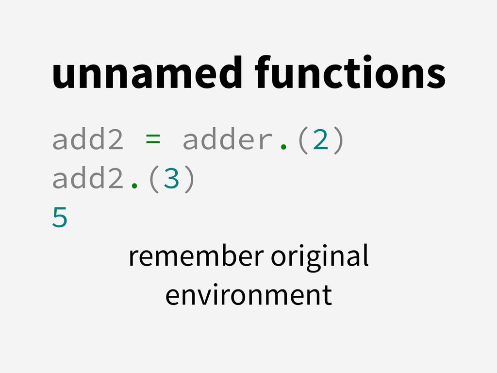 unnamed functions add2 = adder.(2) add2.(3) 5 r...