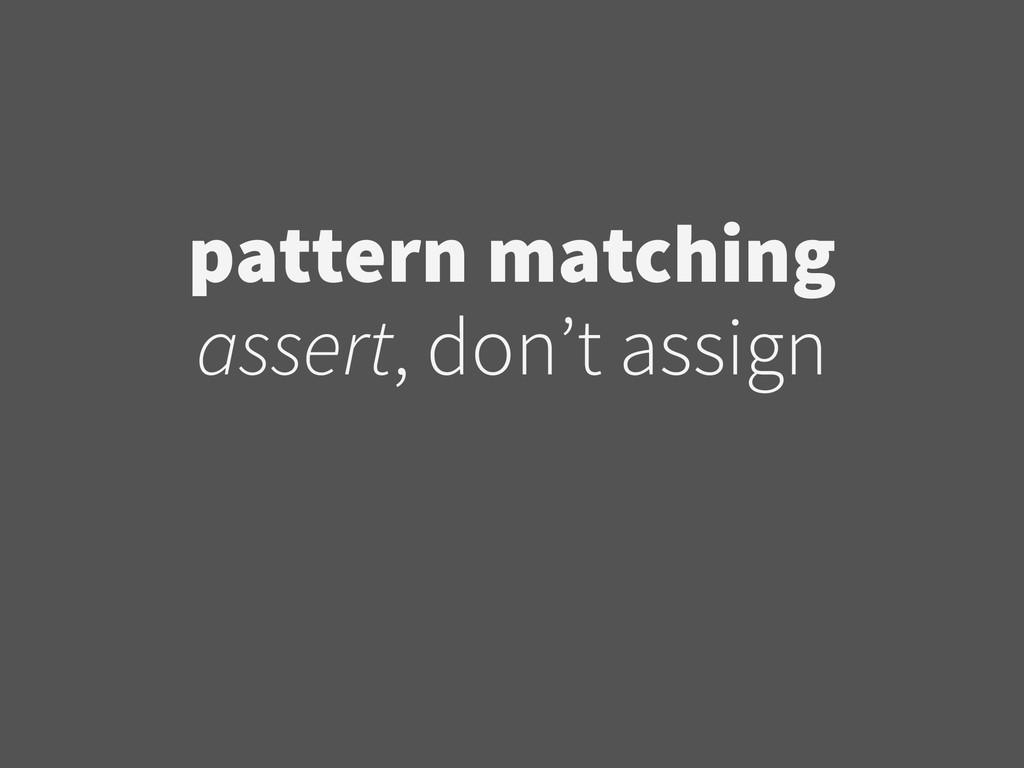 pattern matching  assert, don't assign