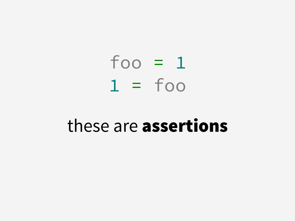 foo = 1 1 = foo ! these are assertions