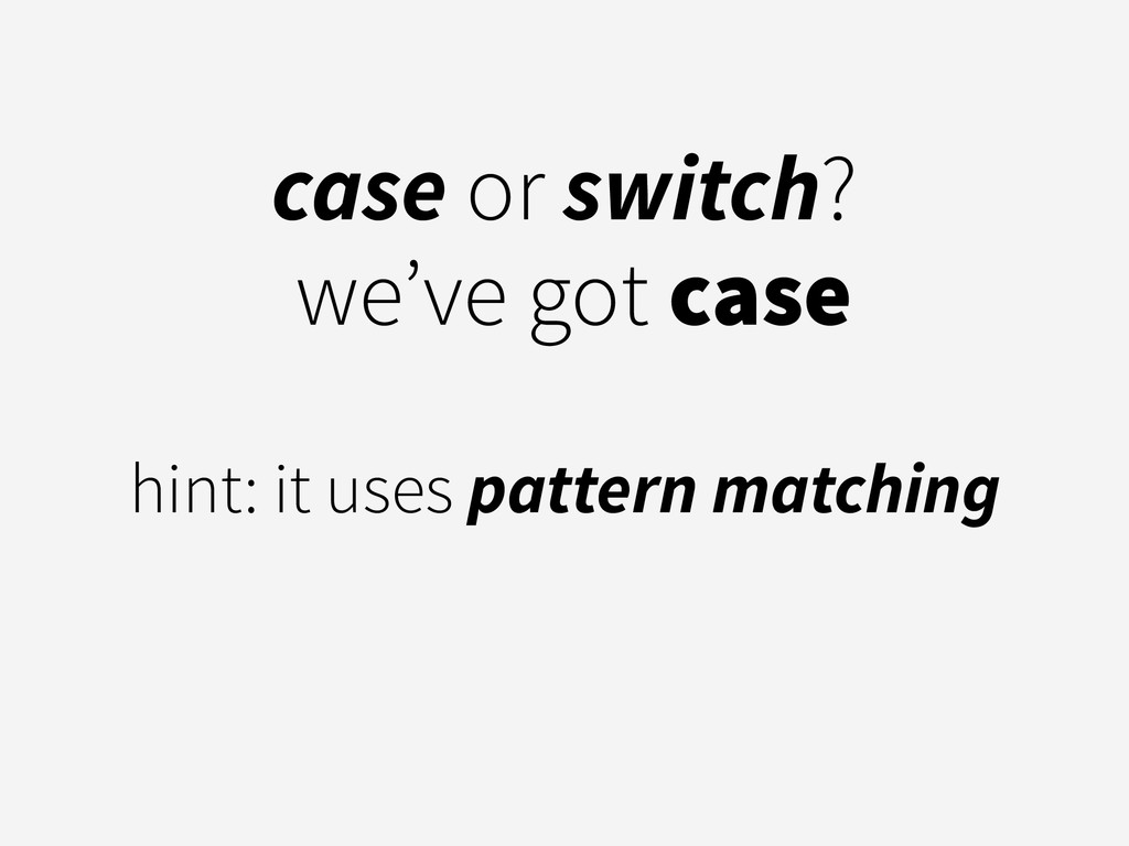 case or switch? we've got case ! hint: it uses ...