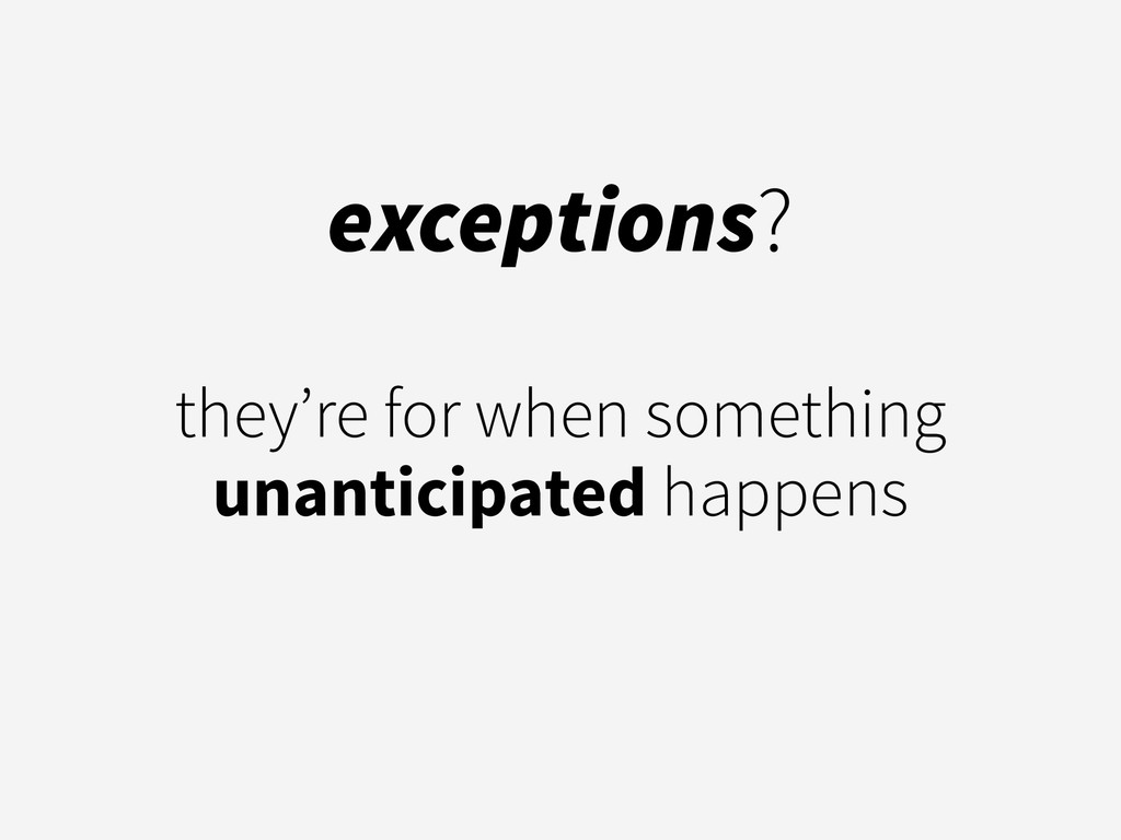 exceptions? ! they're for when something unanti...