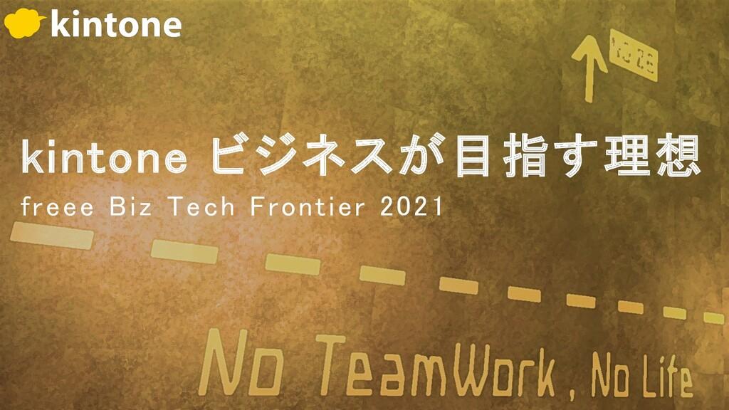 kintone ビジネスが目指す理想 freee Biz Tech Frontier 2021