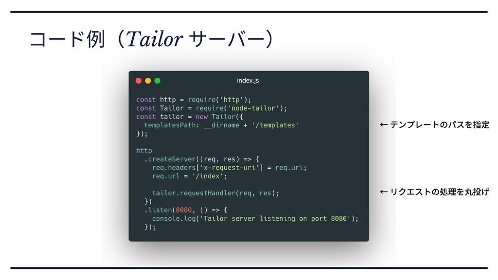 コード例(Tailor サーバー) ←テンプレートのパスを指定 ←リクエストの処理を丸投げ