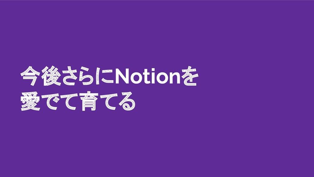 今後さらにNotionを 愛でて育てる