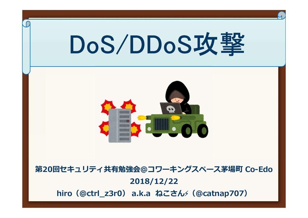 DoS/DDoS攻撃 第20回セキュリティ共有勉強会@コワーキングスペース茅場町 Co-Edo...