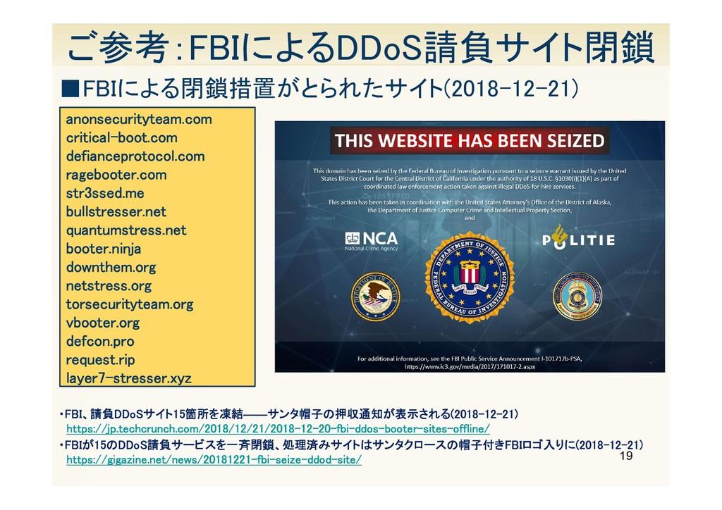 19 ご参考:FBIによるDDoS請負サイト閉鎖 ・FBI、請負DDoSサイト15箇所を凍結―...