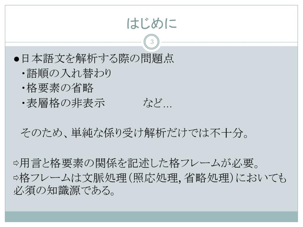 はじめに ●日本語文を解析する際の問題点  ・語順の入れ替わり  ・格要素の省略  ・表層格の...