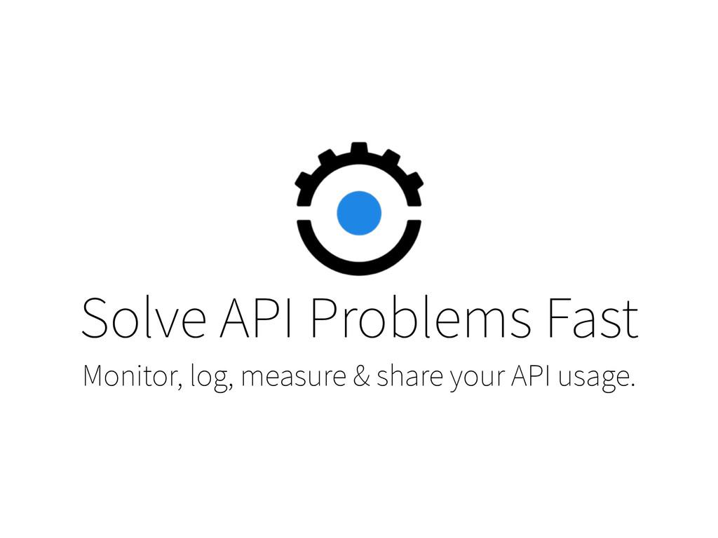 Solve API Problems Fast Monitor, log, measure &...