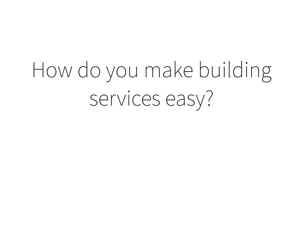 How do you make building services easy?