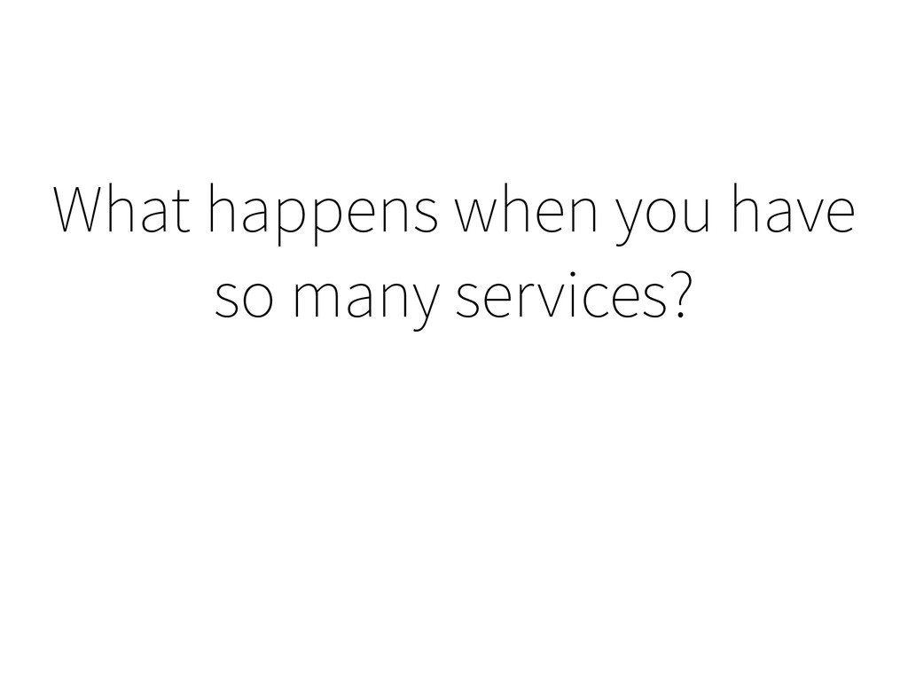 What happens when you have so many services?