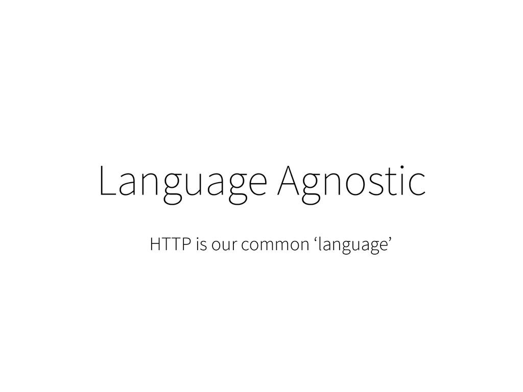 Language Agnostic HTTP is our common 'language'
