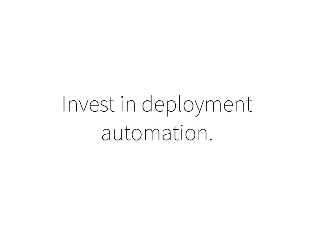 Invest in deployment automation.