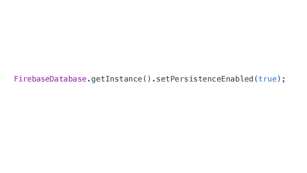 FirebaseDatabase.getInstance().setPersistenceEn...