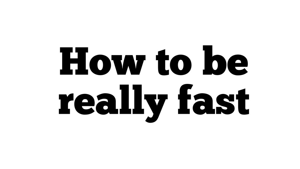 How to be really fast