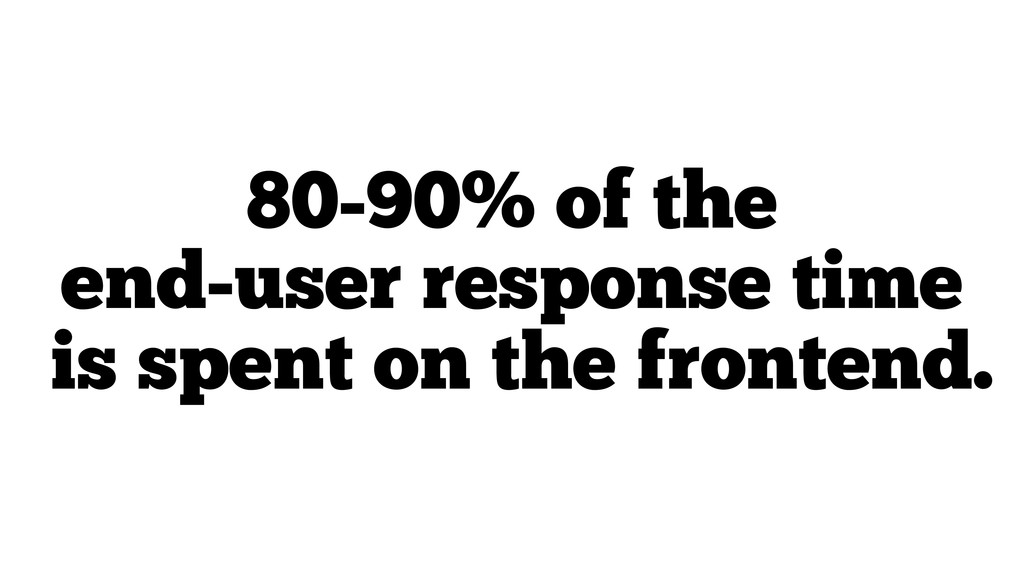 80-90% of the end-user response time is spent o...