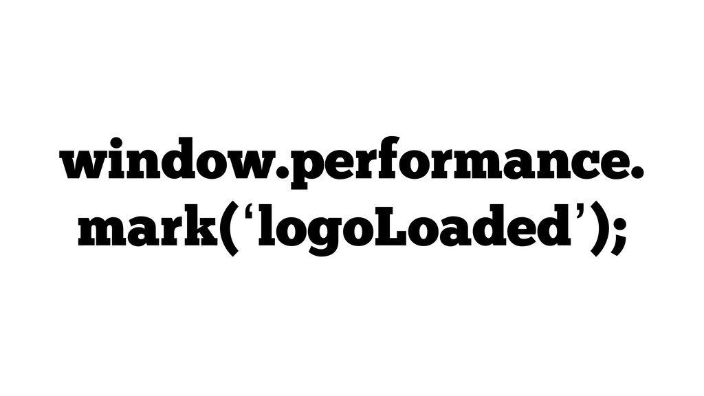 window.performance. mark('logoLoaded');