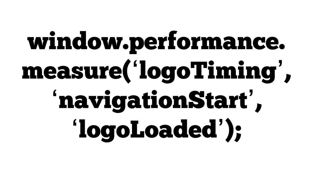 window.performance. measure('logoTiming', 'navi...