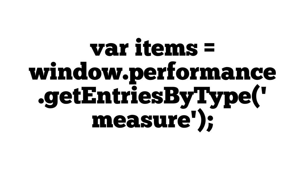 var items = window.performance .getEntriesByTyp...