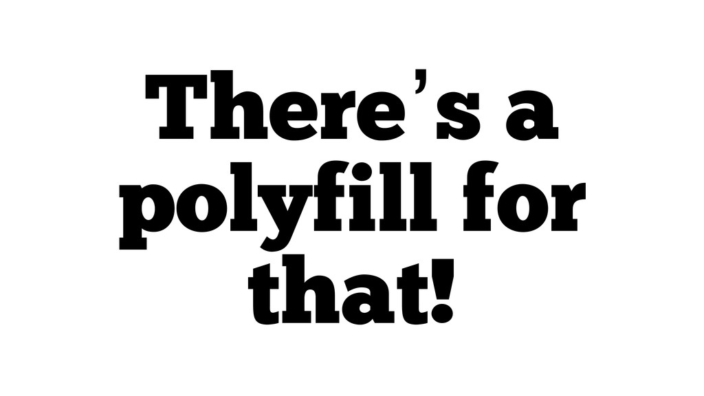 There's a polyfill for that!