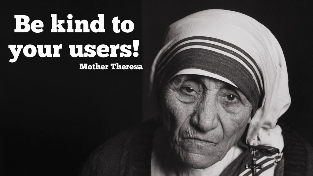 end user Be kind to your users! Mother Theresa