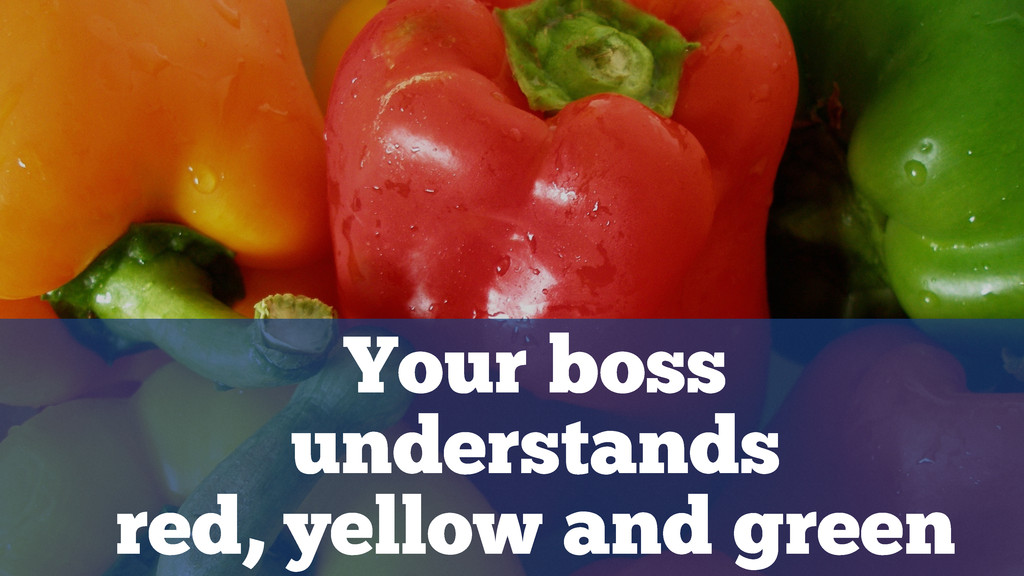 Your boss understands red, yellow and green
