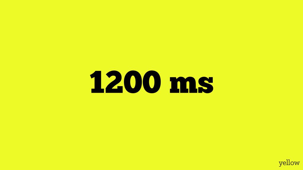 yellow 1200 ms