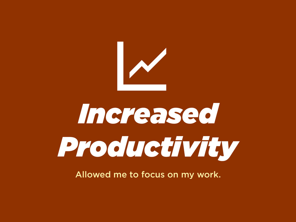 Increased Productivity Allowed me to focus on m...