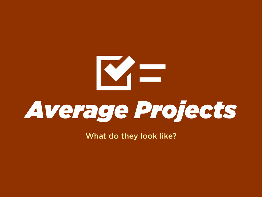 Average Projects What do they look like?