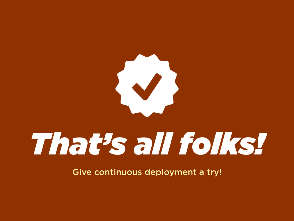 That's all folks! Give continuous deployment a ...