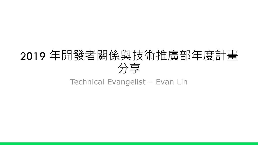 2019 年開發者關係與技術推廣部年度計畫 分享 Technical Evangelist –...