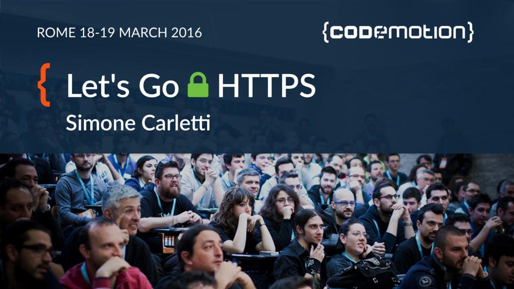 ROME 18-19 MARCH 2016 Let's Go ! HTTPS Simone C...