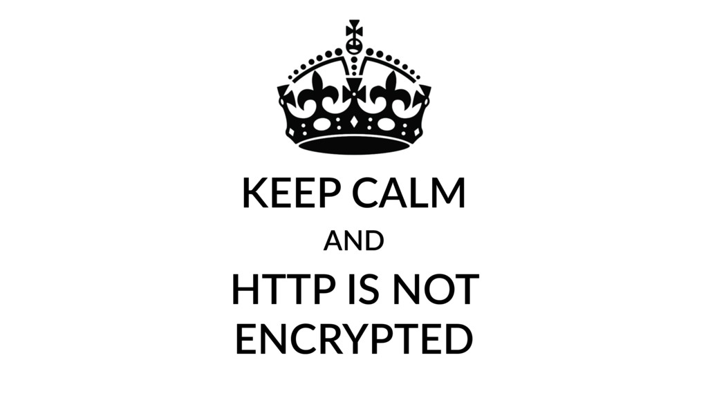 KEEP CALM AND HTTP IS NOT ENCRYPTED