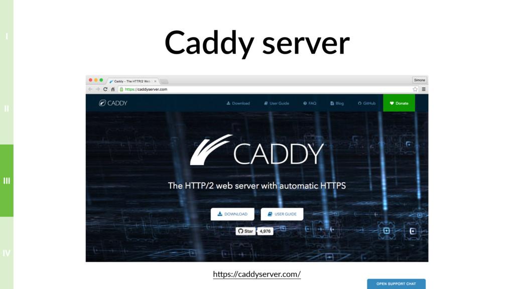 Caddy server hTps:/ /caddyserver.com/ IV III II...