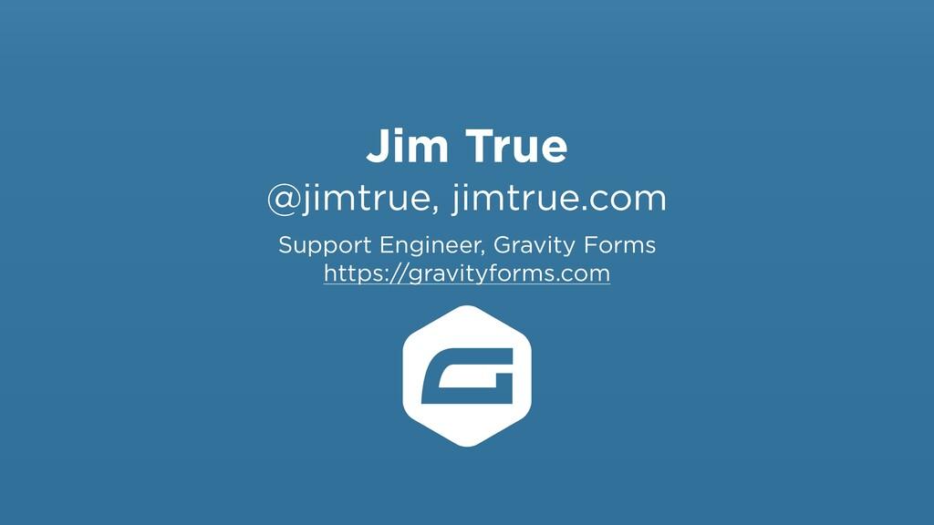 Jim True @jimtrue, jimtrue.com Support Engineer...