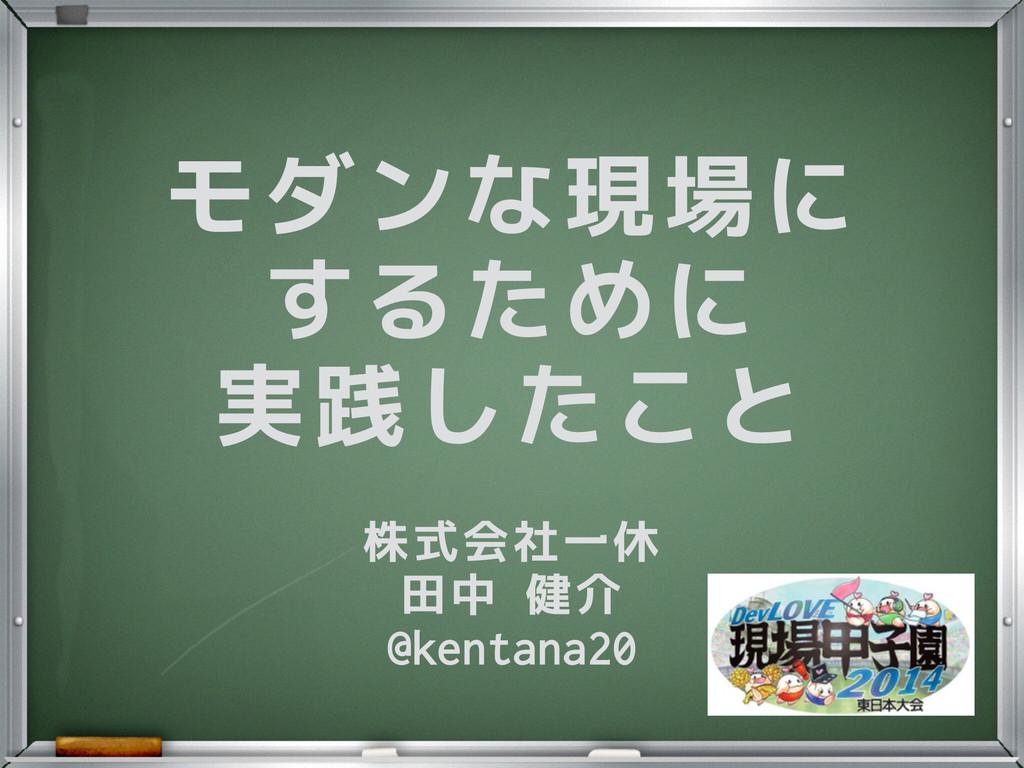 モダンな現場に するために 実践したこと 株式会社一休 田中 健介 @kentana20