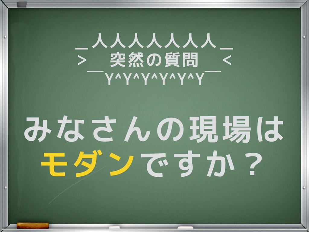 みなさんの現場は モダンですか? _人人人人人人人_ > 突然の質問 <  ̄Y^Y^Y^Y^Y...