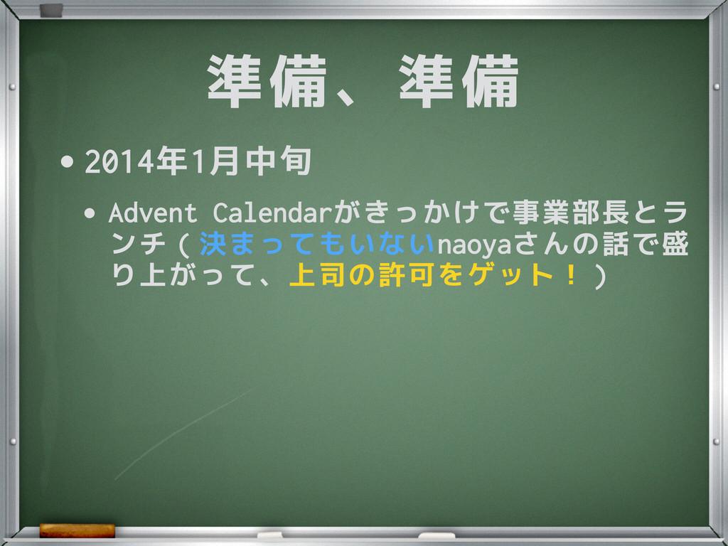準備、準備 •2014年1月中旬 •Advent Calendarがきっかけで事業部長とラ ン...