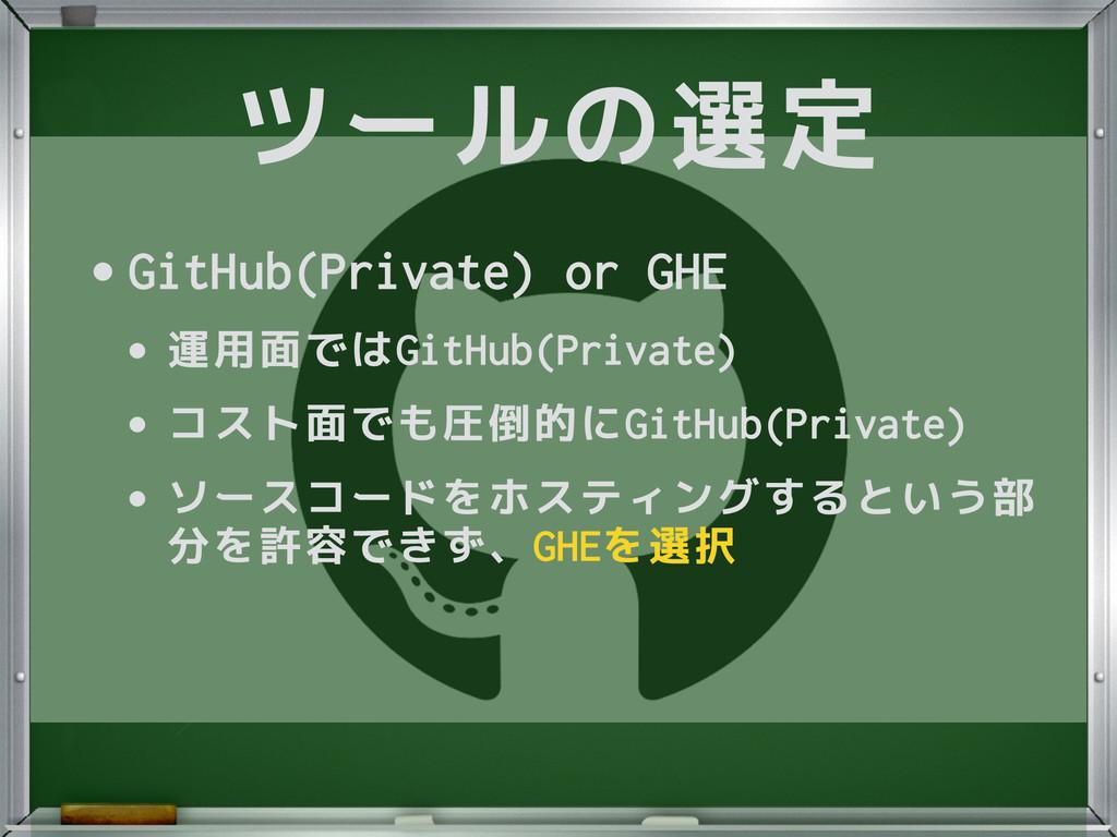 ツールの選定 •GitHub(Private) or GHE •運用面ではGitHub(Pri...